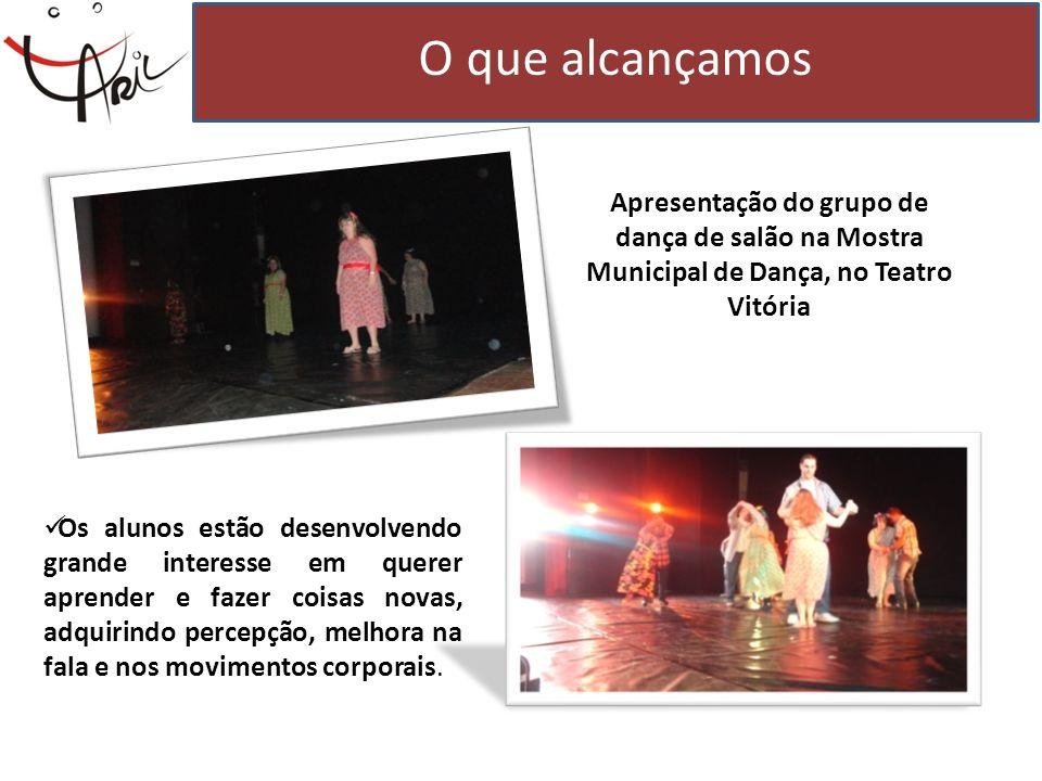 O que alcançamos Apresentação do grupo de dança de salão na Mostra Municipal de Dança, no Teatro Vitória Os alunos estão desenvolvendo grande interess