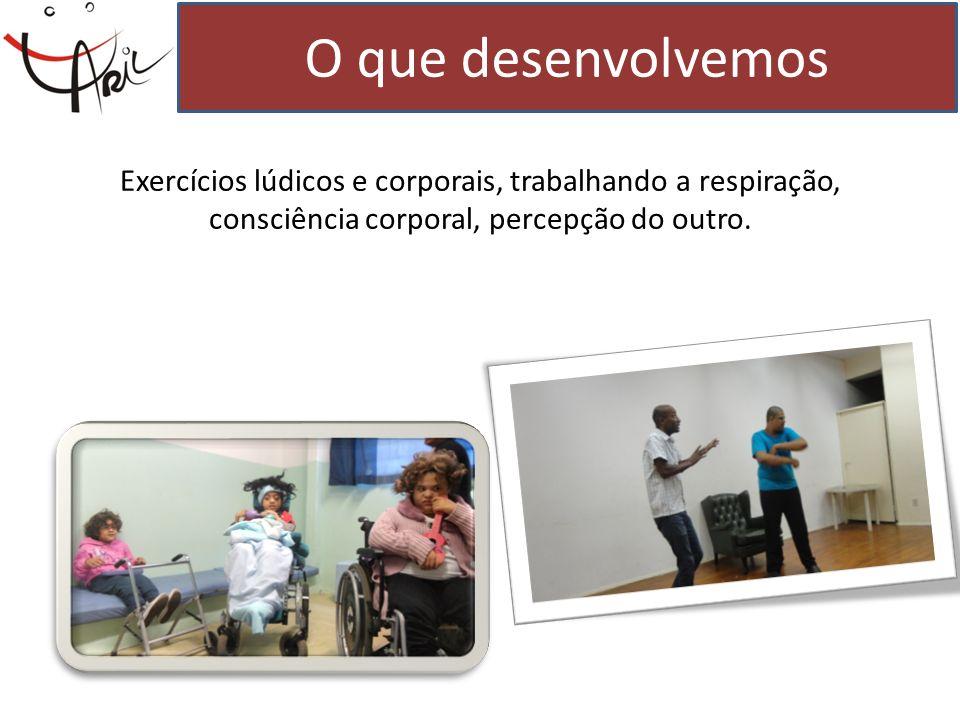 O que desenvolvemos Exercícios lúdicos e corporais, trabalhando a respiração, consciência corporal, percepção do outro.