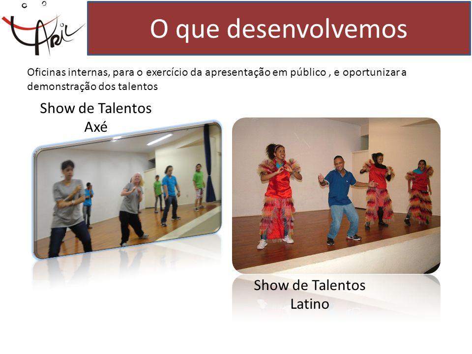 O que desenvolvemos Show de Talentos Axé Show de Talentos Latino Oficinas internas, para o exercício da apresentação em público, e oportunizar a demon