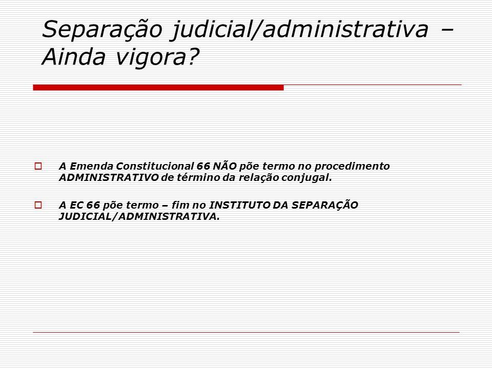 Separação judicial/administrativa – Ainda vigora? A Emenda Constitucional 66 NÃO põe termo no procedimento ADMINISTRATIVO de término da relação conjug