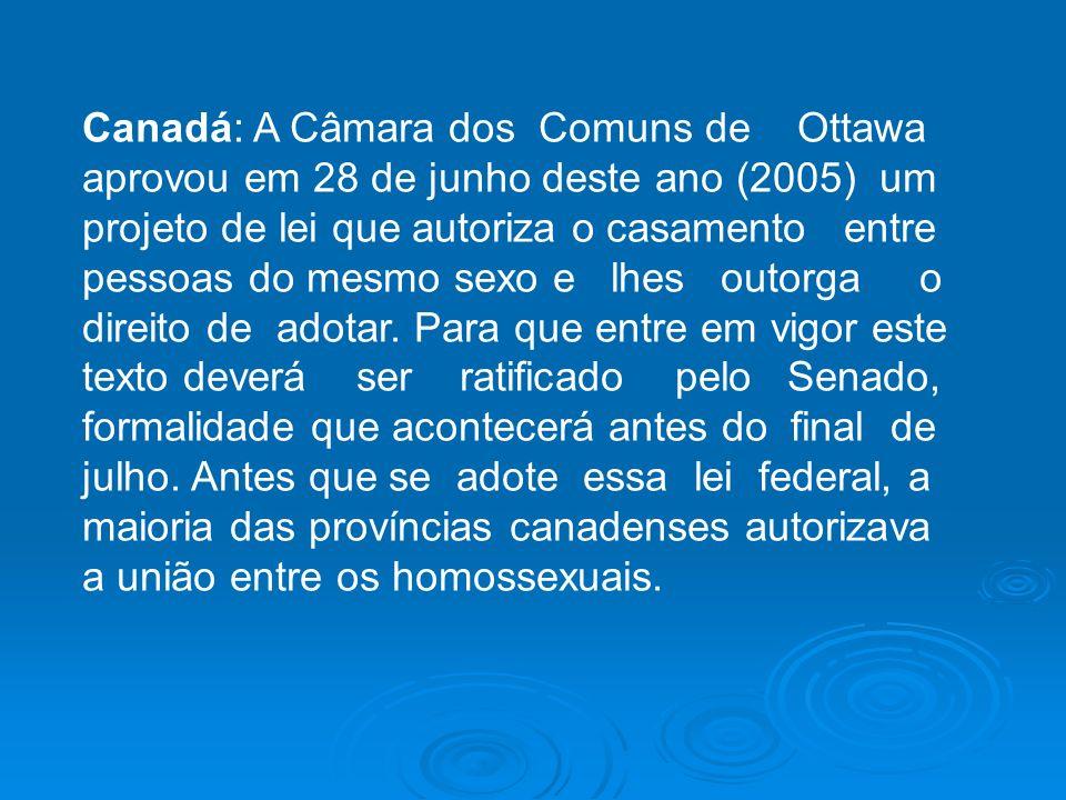 Canadá: A Câmara dos Comuns de Ottawa aprovou em 28 de junho deste ano (2005) um projeto de lei que autoriza o casamento entre pessoas do mesmo sexo e