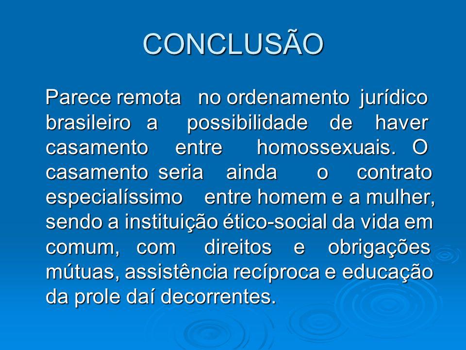 CONCLUSÃO Parece remota no ordenamento jurídico brasileiro a possibilidade de haver casamento entre homossexuais. O casamento seria ainda o contrato e