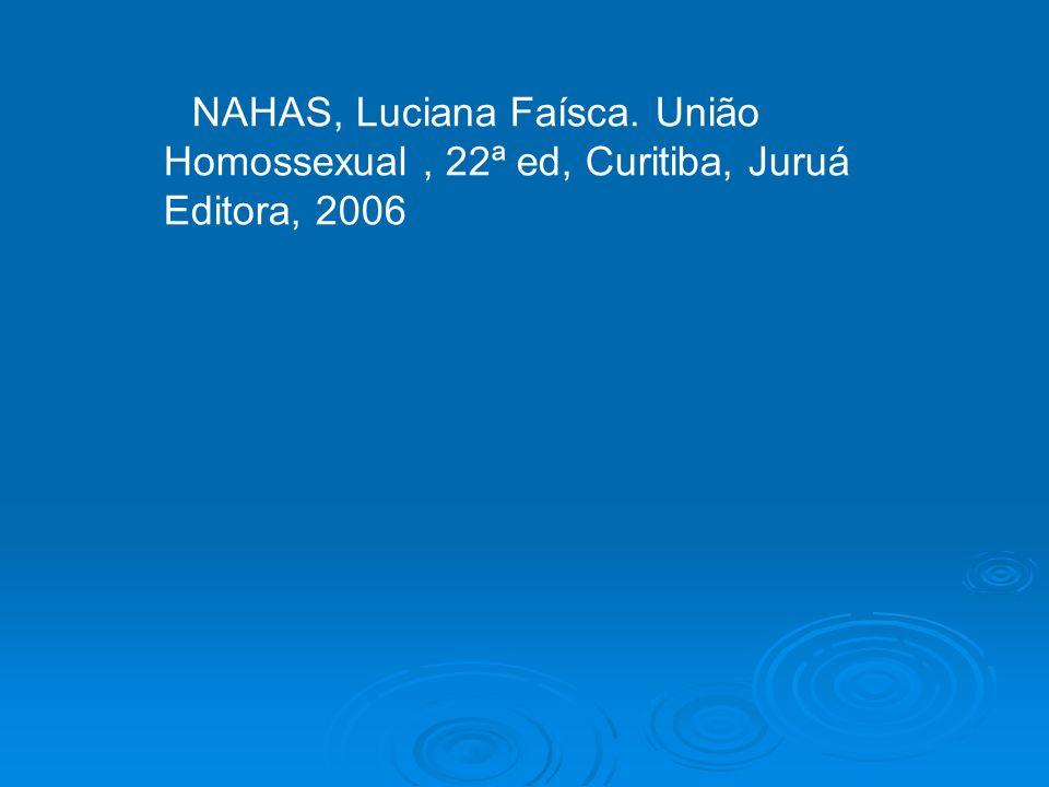 NAHAS, Luciana Faísca. União Homossexual, 22ª ed, Curitiba, Juruá Editora, 2006
