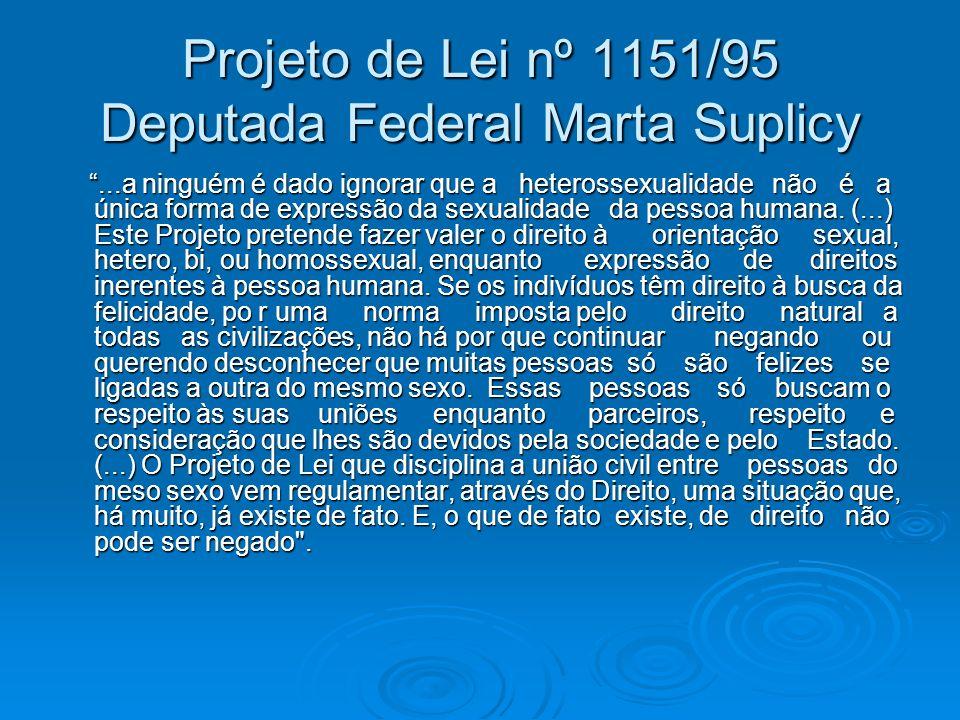Projeto de Lei nº 1151/95 Deputada Federal Marta Suplicy...a ninguém é dado ignorar que a heterossexualidade não é a única forma de expressão da sexua