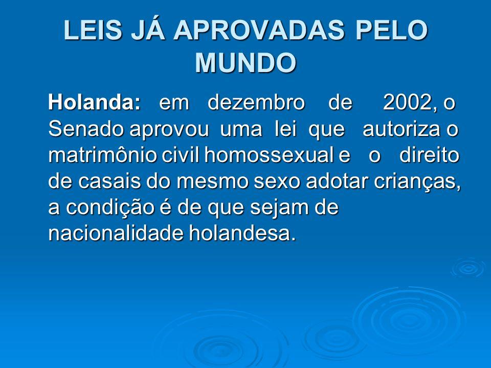 LEIS JÁ APROVADAS PELO MUNDO Holanda: em dezembro de 2002, o Senado aprovou uma lei que autoriza o matrimônio civil homossexual e o direito de casais