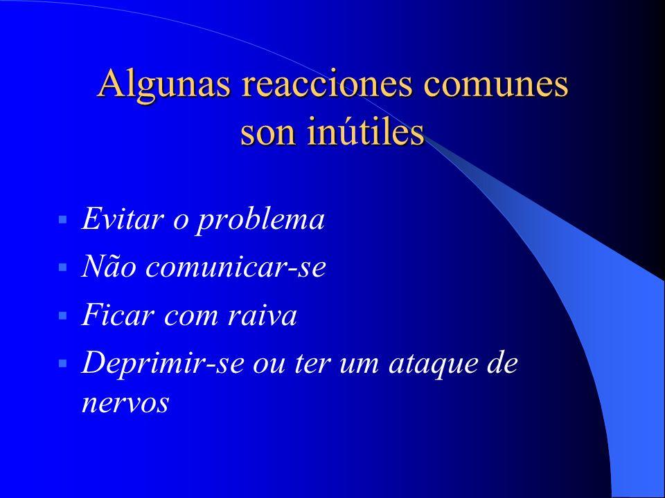 Algunas reacciones comunes son intiles Algunas reacciones comunes son inútiles Evitar o problema Não comunicar-se Ficar com raiva Deprimir-se ou ter u