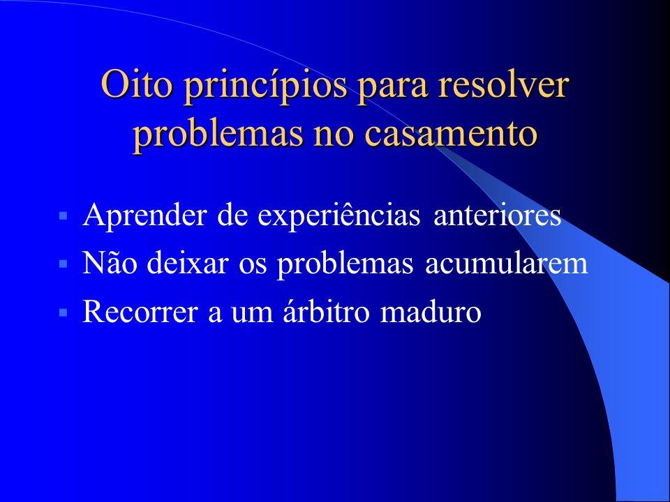 Aprender de experiências anteriores Não deixar os problemas acumularem Recorrer a um árbitro maduro Oito princípios para resolver problemas no casamen