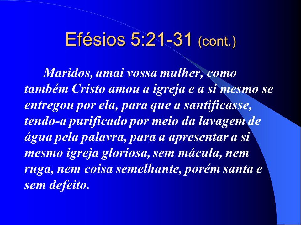 Efésios 5:21-31 (cont.) Maridos, amai vossa mulher, como também Cristo amou a igreja e a si mesmo se entregou por ela, para que a santificasse, tendo-