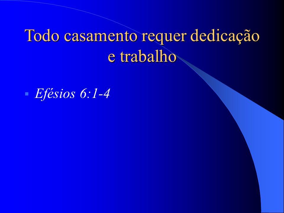 Efésios 6:1-4 Todo casamento requer dedicação e trabalho