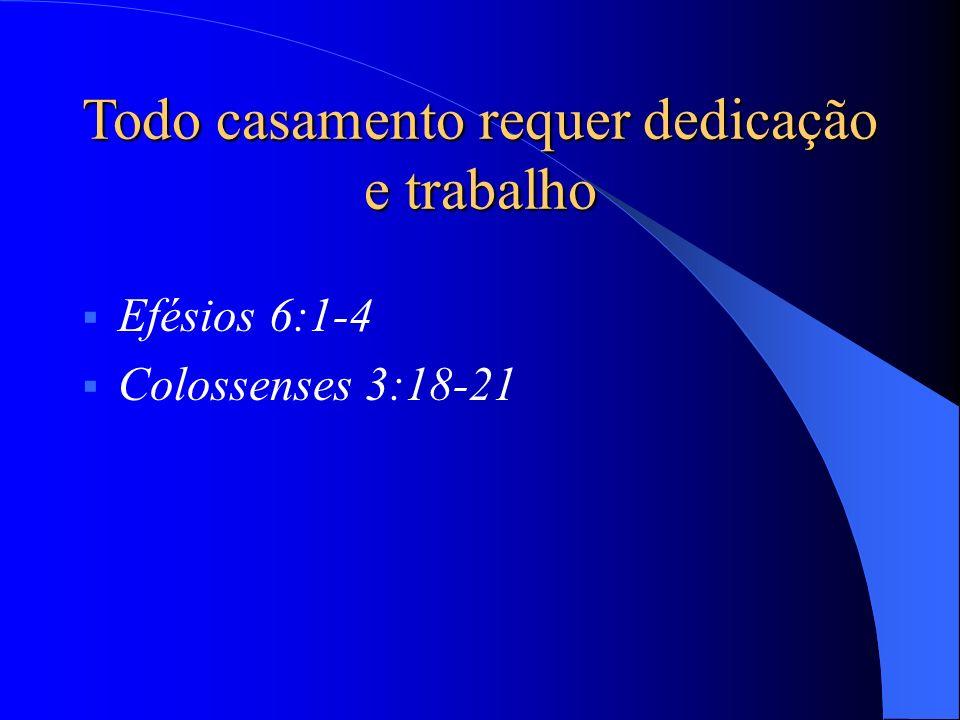 Efésios 6:1-4 Colossenses 3:18-21 1 Pedro 3:1-7 Todo casamento requer dedicação e trabalho