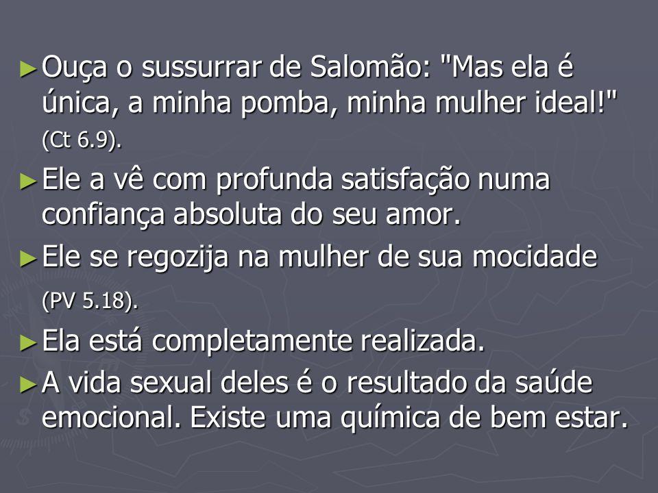 Ouça o sussurrar de Salomão: Mas ela é única, a minha pomba, minha mulher ideal! (Ct 6.9).