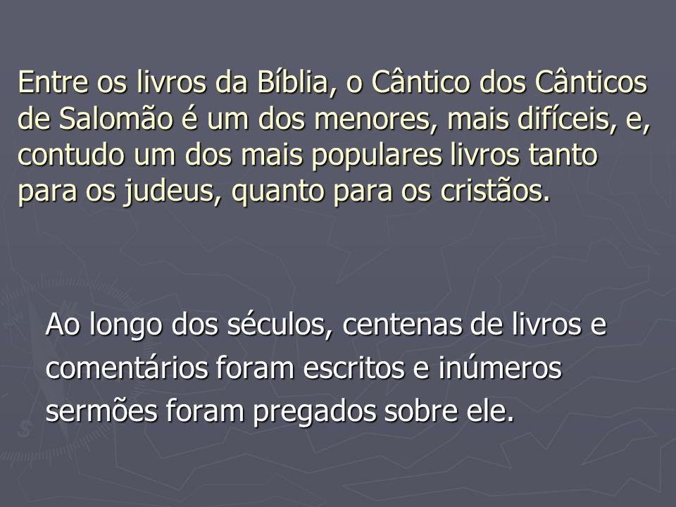 Entre os livros da Bíblia, o Cântico dos Cânticos de Salomão é um dos menores, mais difíceis, e, contudo um dos mais populares livros tanto para os judeus, quanto para os cristãos.