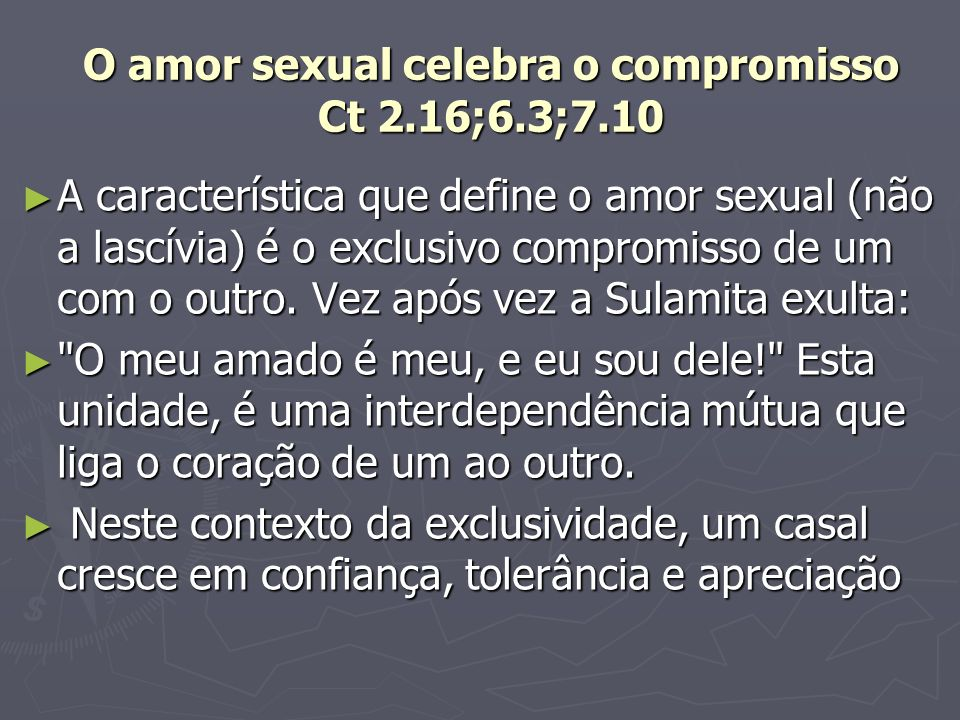 O amor sexual celebra o compromisso Ct 2.16;6.3;7.10 A característica que define o amor sexual (não a lascívia) é o exclusivo compromisso de um com o outro.