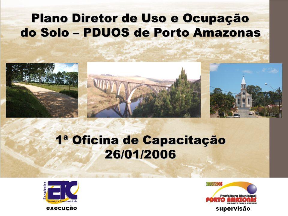 Plano Diretor de Uso e Ocupação do Solo – PDUOS de Porto Amazonas 1ª Oficina de Capacitação 26/01/2006 supervisão execução