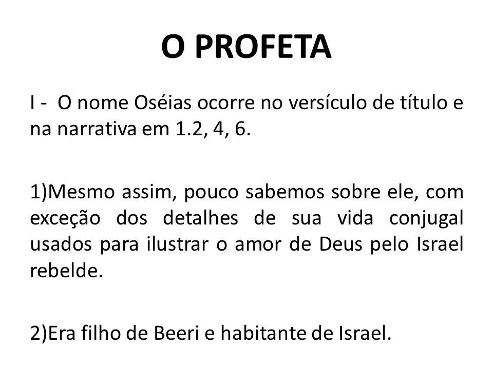 O PROFETA I - O nome Oséias ocorre no versículo de título e na narrativa em 1.2, 4, 6. 1)Mesmo assim, pouco sabemos sobre ele, com exceção dos detalhe