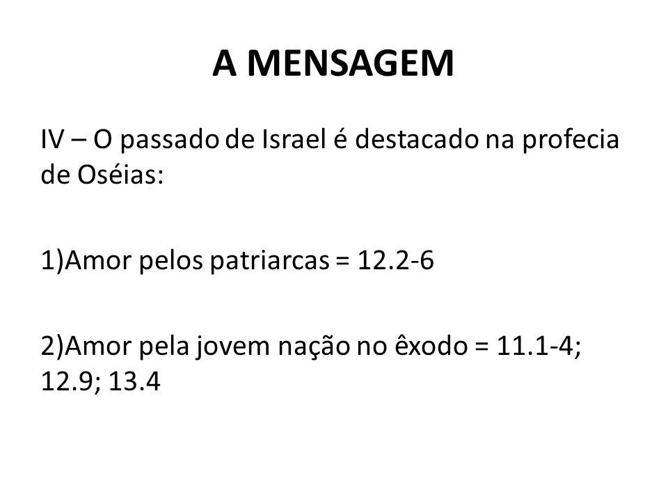 A MENSAGEM IV – O passado de Israel é destacado na profecia de Oséias: 1)Amor pelos patriarcas = 12.2-6 2)Amor pela jovem nação no êxodo = 11.1-4; 12.