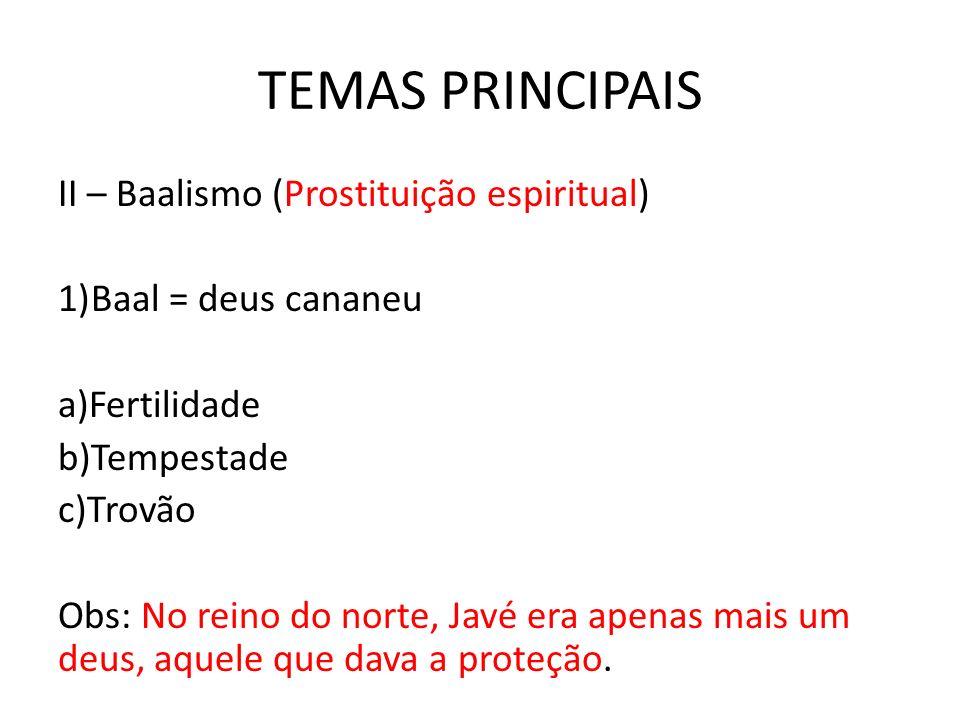 TEMAS PRINCIPAIS II – Baalismo (Prostituição espiritual) 1)Baal = deus cananeu a)Fertilidade b)Tempestade c)Trovão Obs: No reino do norte, Javé era ap