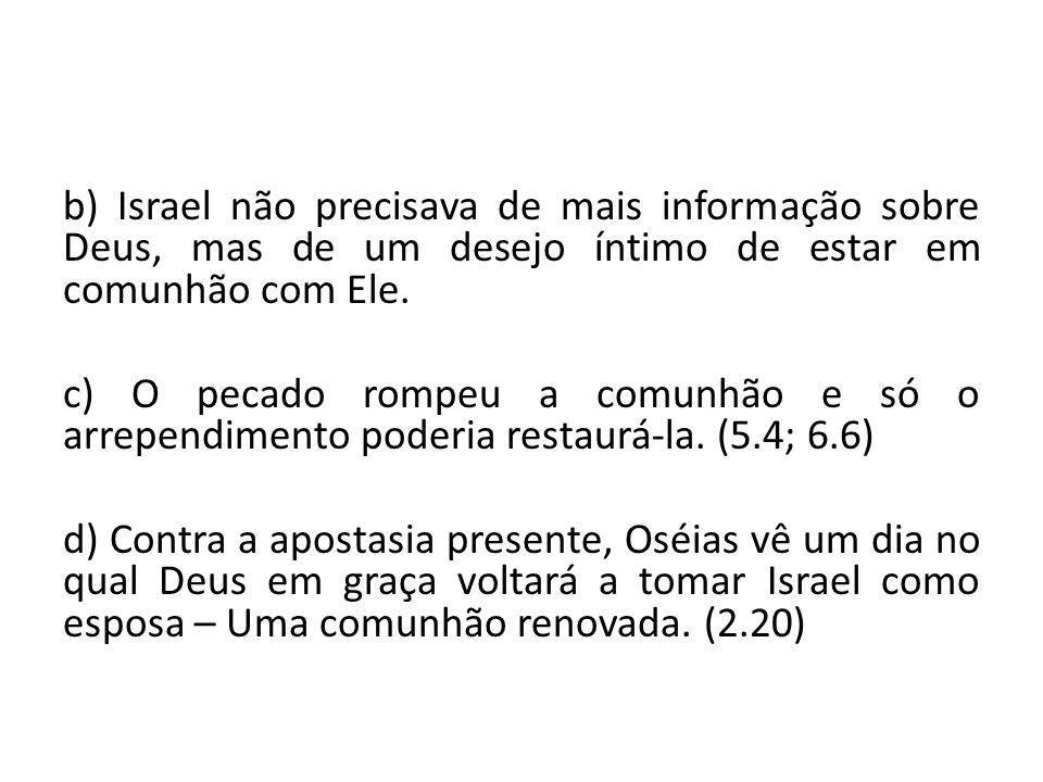 b) Israel não precisava de mais informação sobre Deus, mas de um desejo íntimo de estar em comunhão com Ele. c) O pecado rompeu a comunhão e só o arre