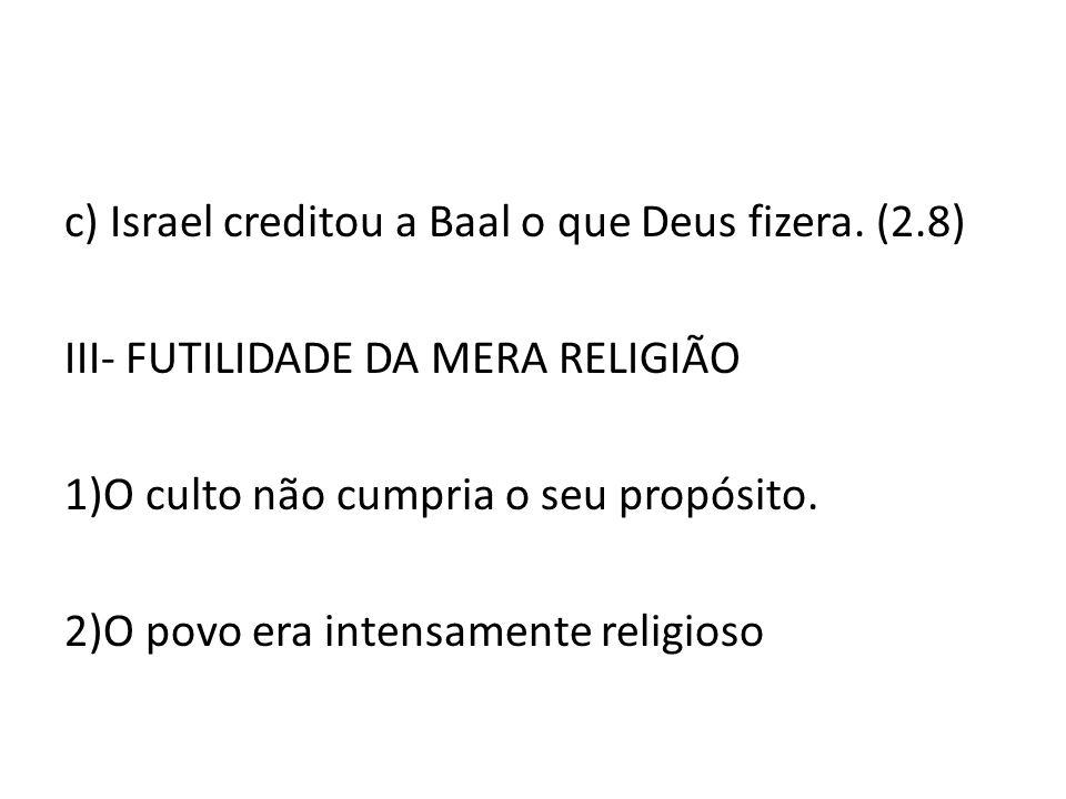 c) Israel creditou a Baal o que Deus fizera. (2.8) III- FUTILIDADE DA MERA RELIGIÃO 1)O culto não cumpria o seu propósito. 2)O povo era intensamente r
