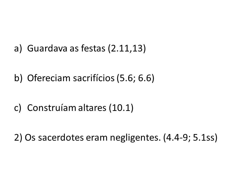 a)Guardava as festas (2.11,13) b)Ofereciam sacrifícios (5.6; 6.6) c)Construíam altares (10.1) 2) Os sacerdotes eram negligentes. (4.4-9; 5.1ss)