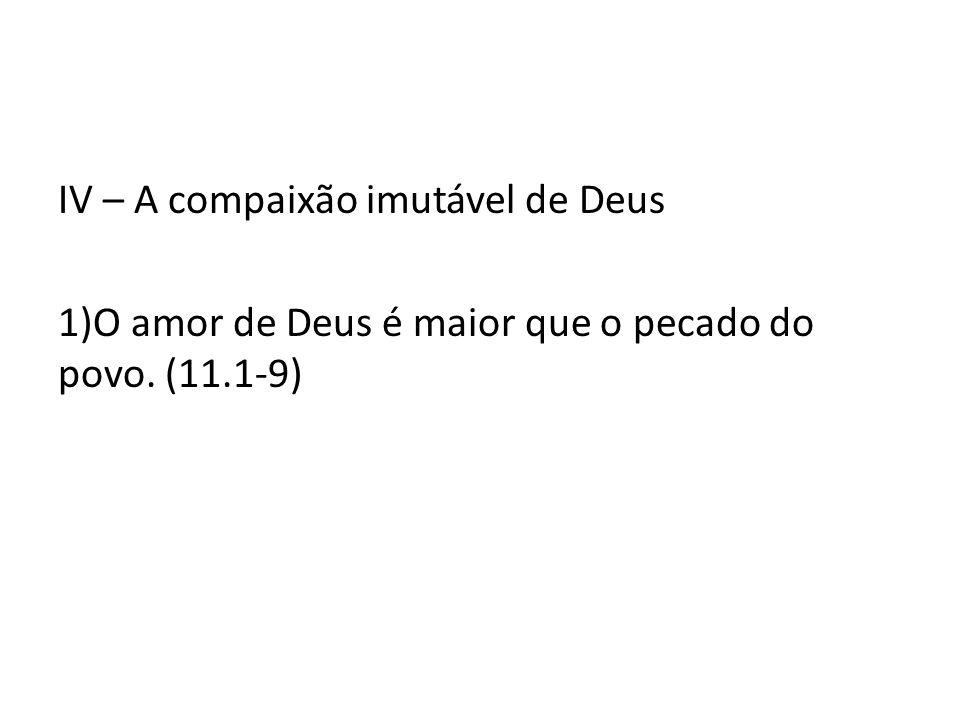 IV – A compaixão imutável de Deus 1)O amor de Deus é maior que o pecado do povo. (11.1-9)