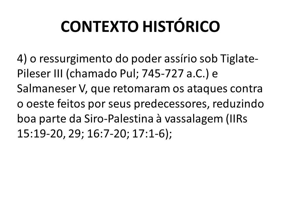 CONTEXTO HISTÓRICO 4) o ressurgimento do poder assírio sob Tiglate- Pileser III (chamado Pul; 745-727 a.C.) e Salmaneser V, que retomaram os ataques c