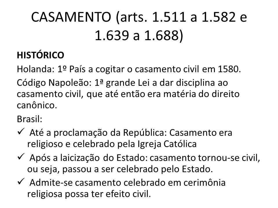 CASAMENTO (arts. 1.511 a 1.582 e 1.639 a 1.688) HISTÓRICO Holanda: 1º País a cogitar o casamento civil em 1580. Código Napoleão: 1ª grande Lei a dar d