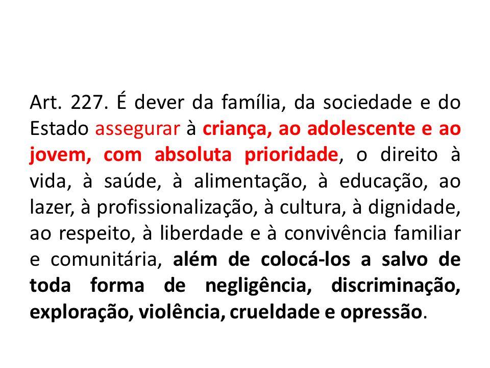 Art. 227. É dever da família, da sociedade e do Estado assegurar à criança, ao adolescente e ao jovem, com absoluta prioridade, o direito à vida, à sa