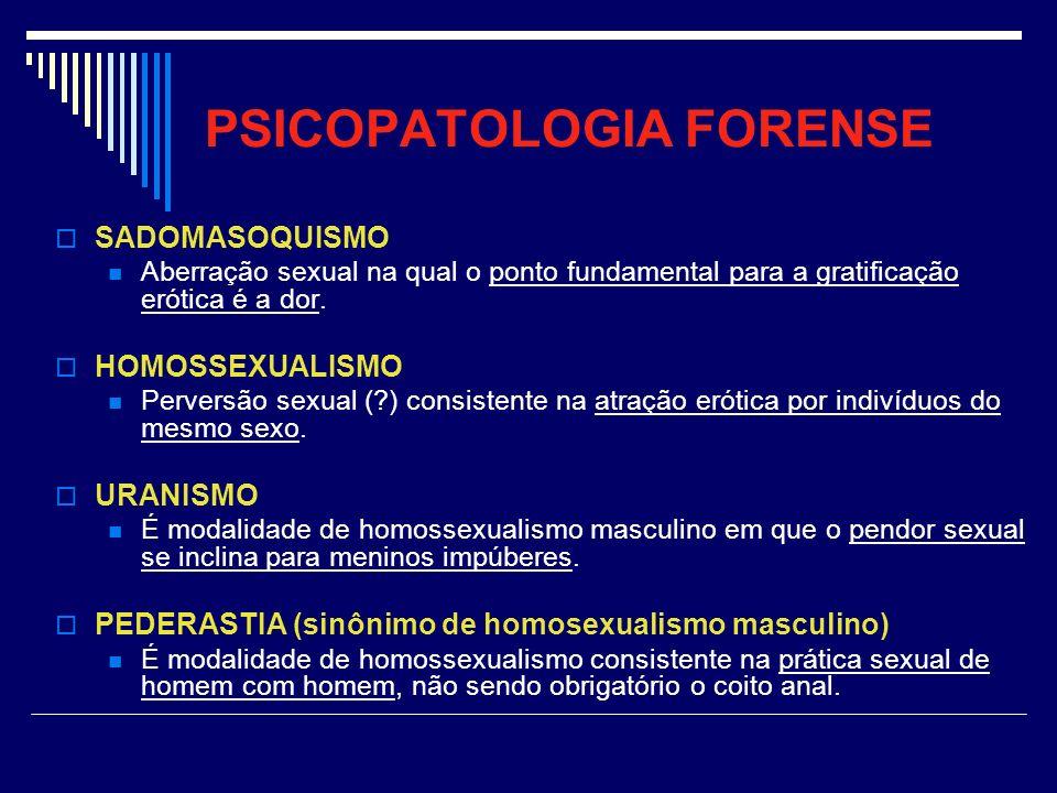 PSICOPATOLOGIA FORENSE SADOMASOQUISMO Aberração sexual na qual o ponto fundamental para a gratificação erótica é a dor. HOMOSSEXUALISMO Perversão sexu