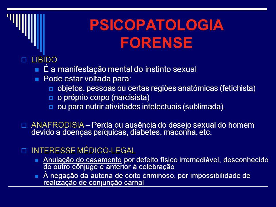 PSICOPATOLOGIA FORENSE LIBIDO É a manifestação mental do instinto sexual Pode estar voltada para: objetos, pessoas ou certas regiões anatômicas (fetic