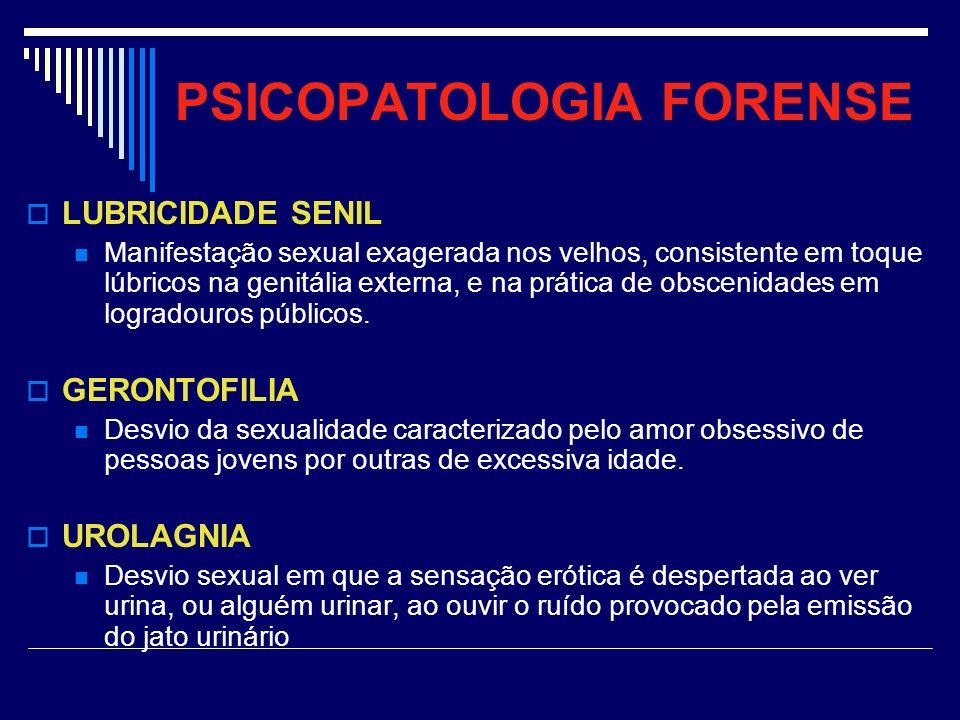 PSICOPATOLOGIA FORENSE LUBRICIDADE SENIL Manifestação sexual exagerada nos velhos, consistente em toque lúbricos na genitália externa, e na prática de
