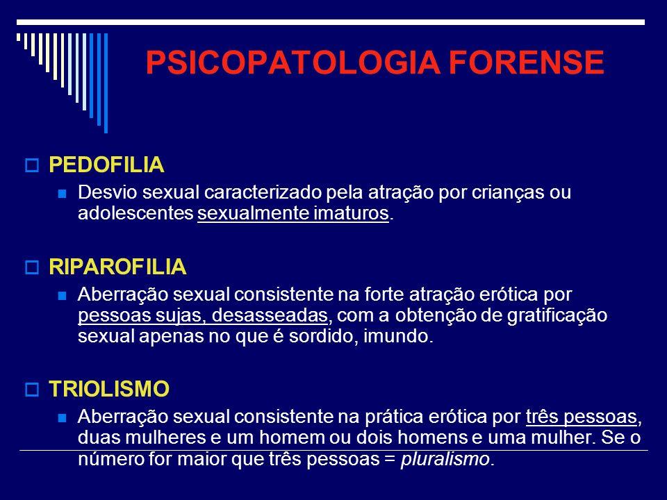 PSICOPATOLOGIA FORENSE PEDOFILIA Desvio sexual caracterizado pela atração por crianças ou adolescentes sexualmente imaturos. RIPAROFILIA Aberração sex