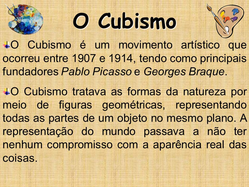 O Cubismo O Cubismo é um movimento artístico que ocorreu entre 1907 e 1914, tendo como principais fundadores Pablo Picasso e Georges Braque. O Cubismo