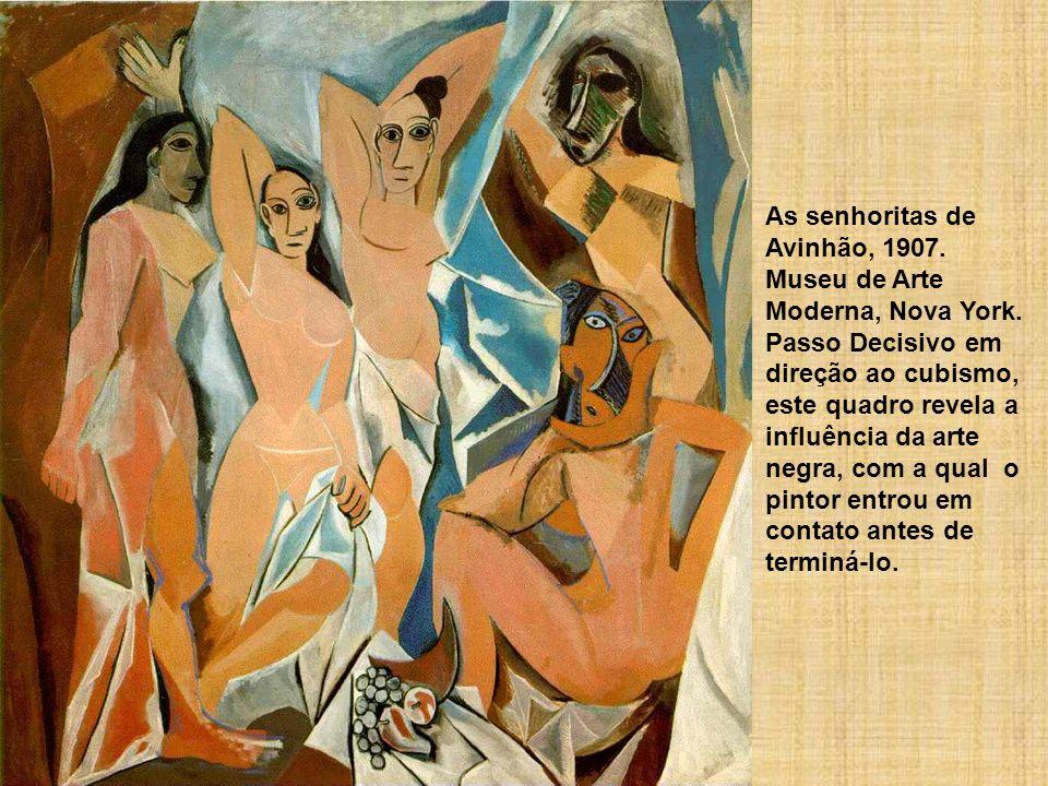 As senhoritas de Avinhão, 1907. Museu de Arte Moderna, Nova York. Passo Decisivo em direção ao cubismo, este quadro revela a influência da arte negra,