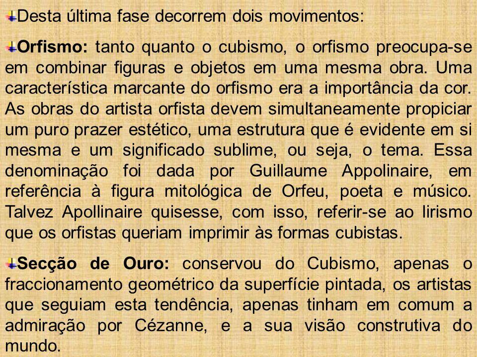Desta última fase decorrem dois movimentos: Orfismo: tanto quanto o cubismo, o orfismo preocupa-se em combinar figuras e objetos em uma mesma obra. Um