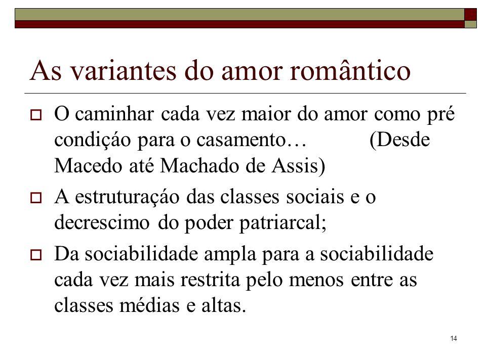 14 As variantes do amor romântico O caminhar cada vez maior do amor como pré condiçáo para o casamento… (Desde Macedo até Machado de Assis) A estrutur