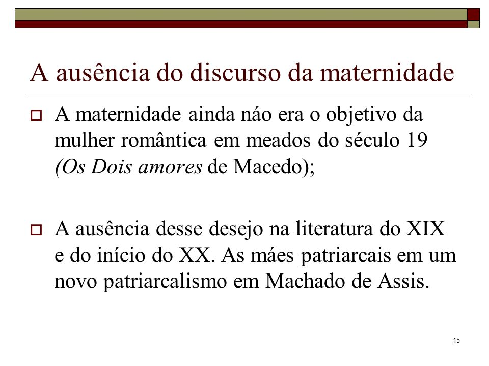 15 A ausência do discurso da maternidade A maternidade ainda náo era o objetivo da mulher romântica em meados do século 19 (Os Dois amores de Macedo);