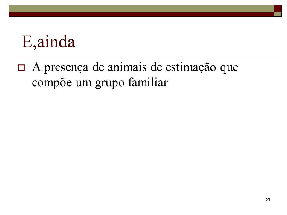 25 E,ainda A presença de animais de estimação que compõe um grupo familiar