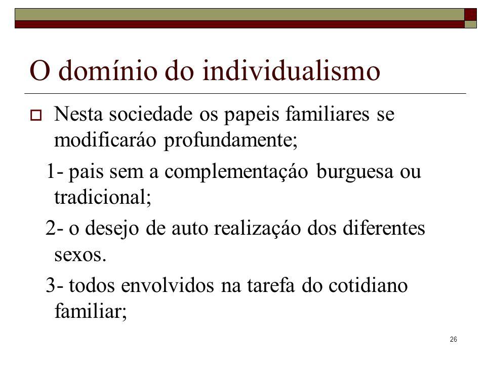 26 O domínio do individualismo Nesta sociedade os papeis familiares se modificaráo profundamente; 1- pais sem a complementaçáo burguesa ou tradicional