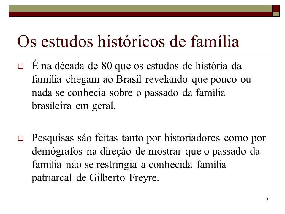 3 Os estudos históricos de família É na década de 80 que os estudos de história da família chegam ao Brasil revelando que pouco ou nada se conhecia so