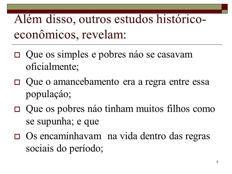 6 Além disso, outros estudos histórico- econômicos, revelam: Que os simples e pobres náo se casavam oficialmente; Que o amancebamento era a regra entr