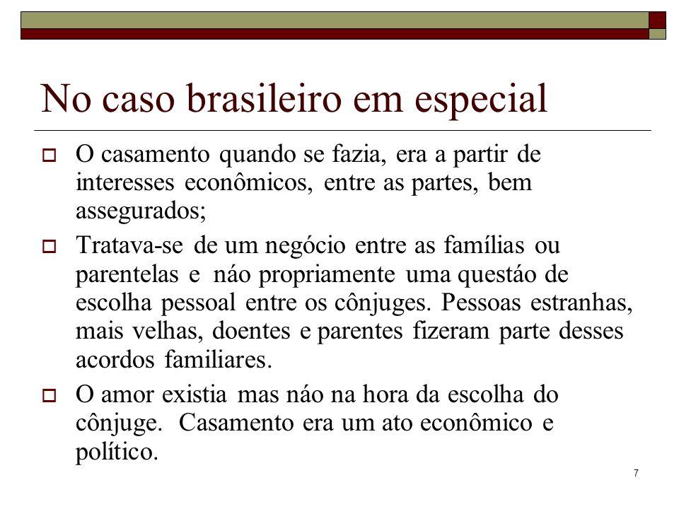 7 No caso brasileiro em especial O casamento quando se fazia, era a partir de interesses econômicos, entre as partes, bem assegurados; Tratava-se de u