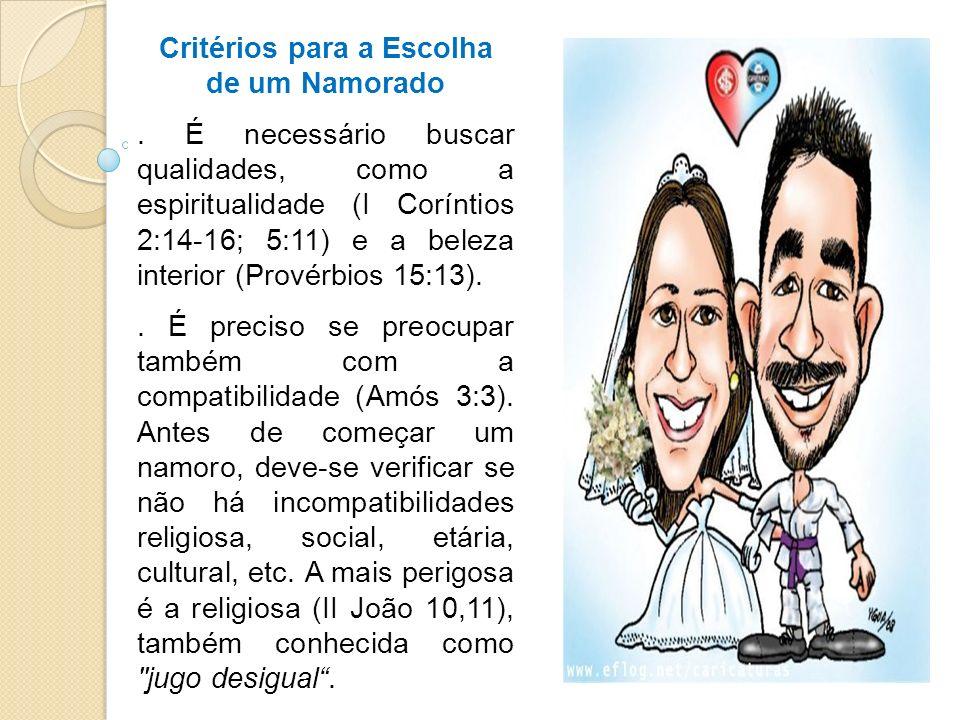 Critérios para a Escolha de um Namorado. É necessário buscar qualidades, como a espiritualidade (I Coríntios 2:14-16; 5:11) e a beleza interior (Prové