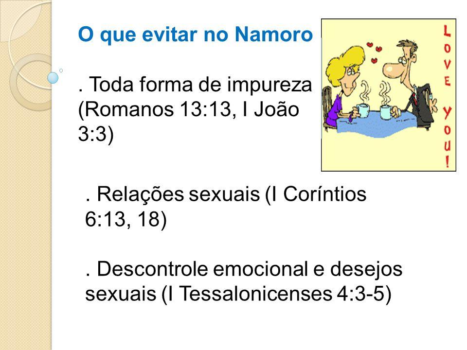 O que evitar no Namoro. Toda forma de impureza (Romanos 13:13, I João 3:3). Relações sexuais (I Coríntios 6:13, 18). Descontrole emocional e desejos s