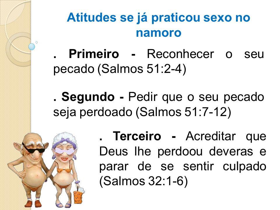 Atitudes se já praticou sexo no namoro. Primeiro - Reconhecer o seu pecado (Salmos 51:2-4). Segundo - Pedir que o seu pecado seja perdoado (Salmos 51: