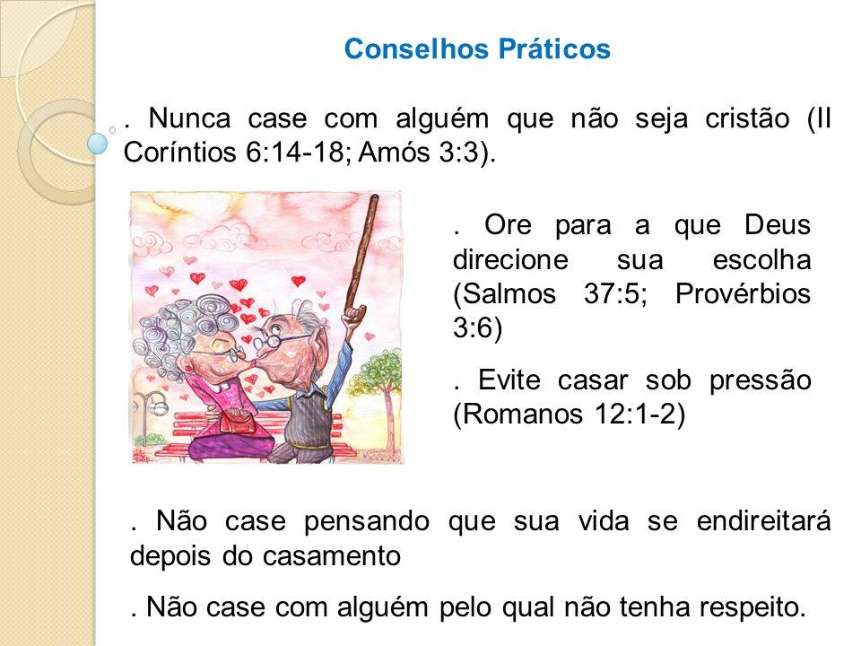 Conselhos Práticos. Nunca case com alguém que não seja cristão (II Coríntios 6:14-18; Amós 3:3).. Não case pensando que sua vida se endireitará depois