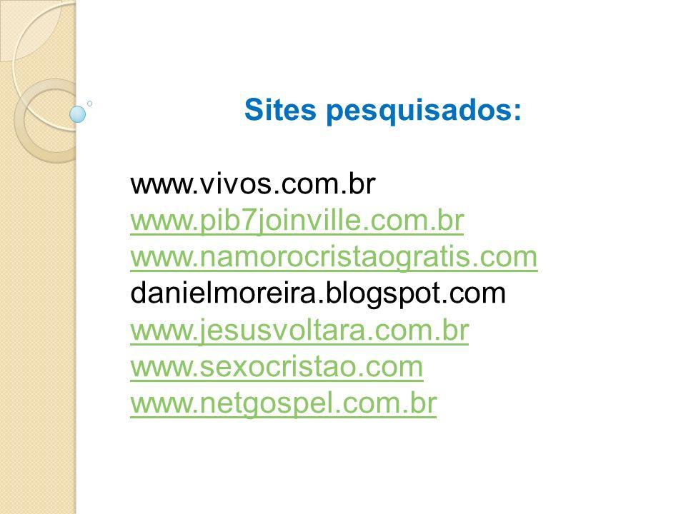 Sites pesquisados: www.vivos.com.br www.pib7joinville.com.br www.namorocristaogratis.com danielmoreira.blogspot.com www.jesusvoltara.com.br www.sexocr