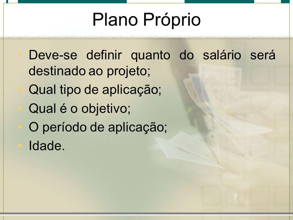 Plano Próprio Deve-se definir quanto do salário será destinado ao projeto; Qual tipo de aplicação; Qual é o objetivo; O período de aplicação; Idade.