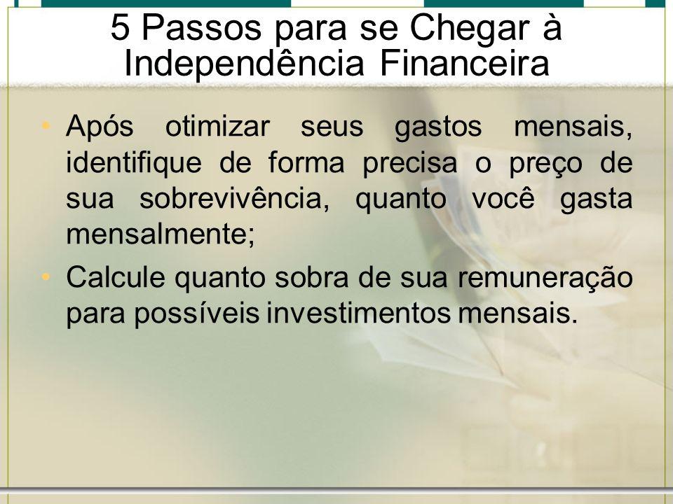 5 Passos para se Chegar à Independência Financeira Após otimizar seus gastos mensais, identifique de forma precisa o preço de sua sobrevivência, quant