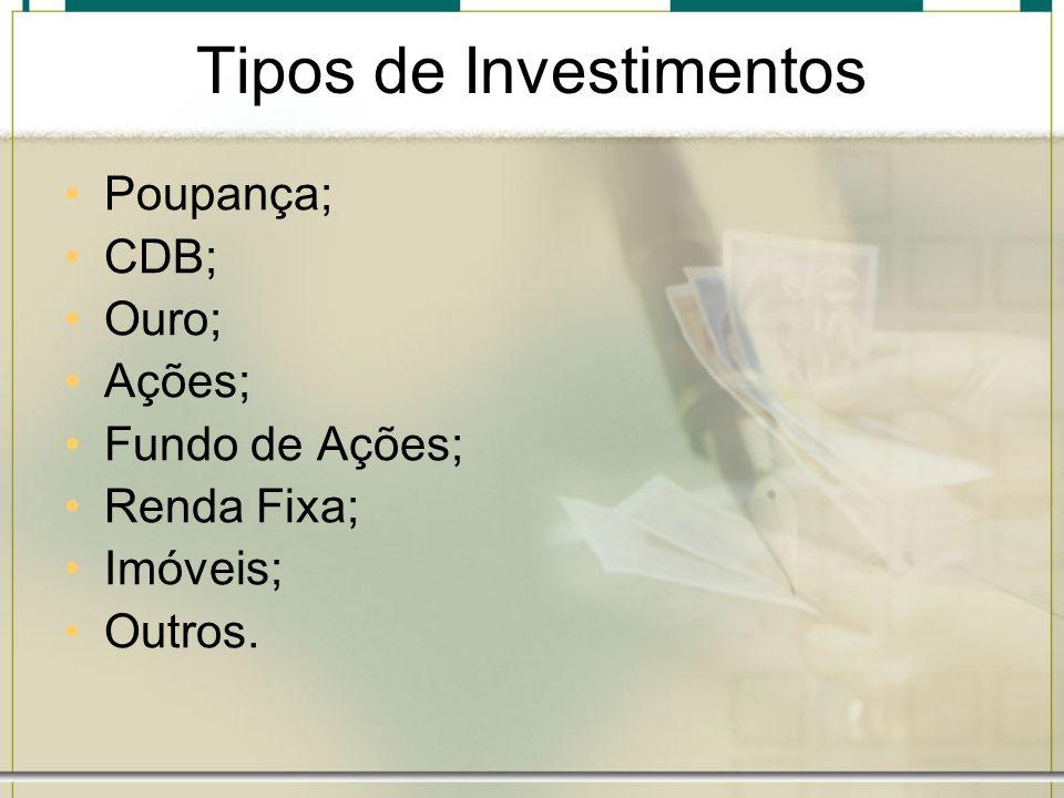 Tipos de Investimentos Poupança; CDB; Ouro; Ações; Fundo de Ações; Renda Fixa; Imóveis; Outros.